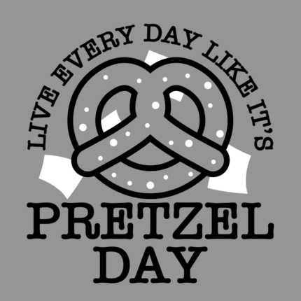 Live Every Day Like It's Pretzel Day